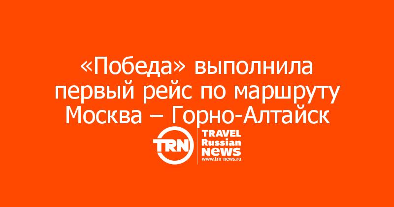 «Победа» выполнила первый рейс по маршруту Москва – Горно-Алтайск