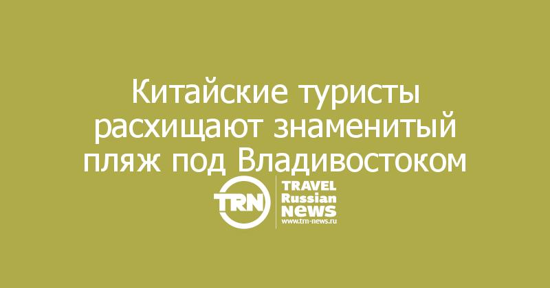 Китайские туристы расхищают знаменитый пляж под Владивостоком