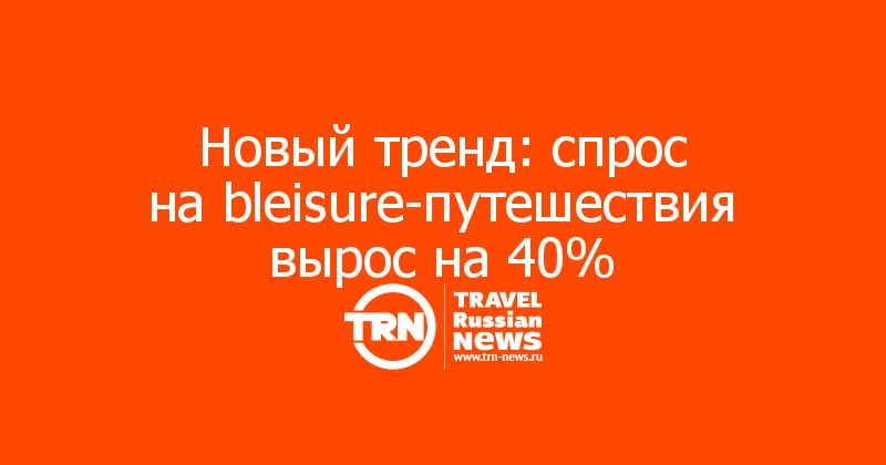 Новый тренд: спрос наbleisure-путешествия вырос на40%