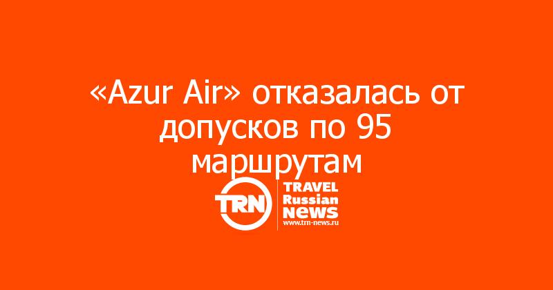 «Azur Air» отказалась от допусков по 95 маршрутам