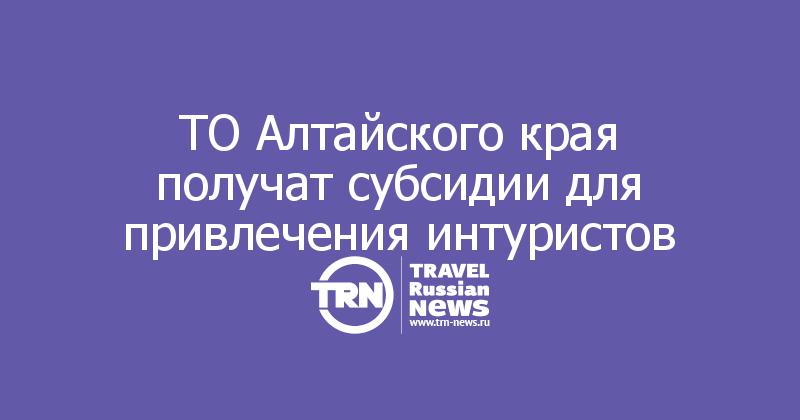 ТО Алтайского края получат субсидии для привлечения интуристов