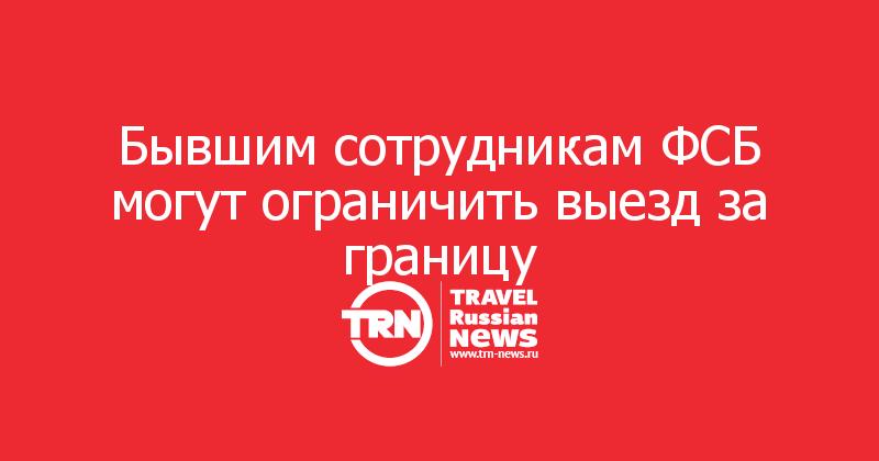 Бывшим сотрудникам ФСБ могут ограничить выезд за границу