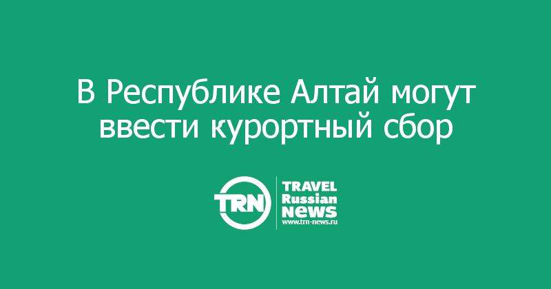 В Республике Алтай могут ввести курортный сбор