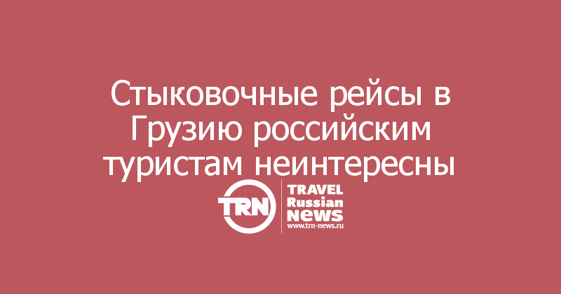 Стыковочные рейсы в Грузию российским туристам неинтересны