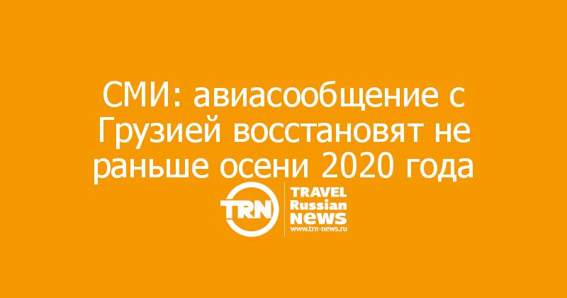 СМИ: авиасообщение с Грузией восстановят не раньше осени 2020 года