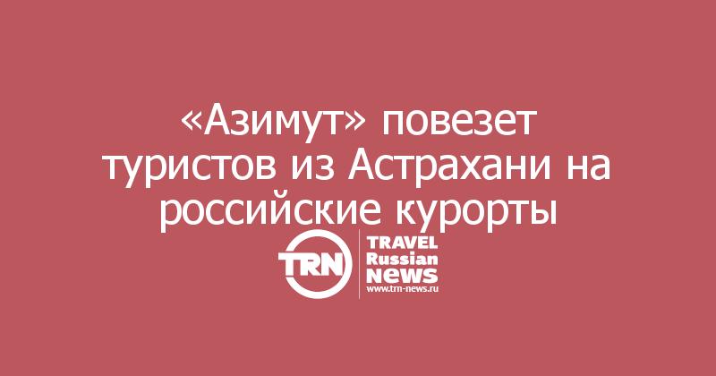 «Азимут» повезет туристов из Астрахани на российские курорты
