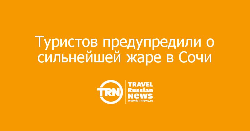 Туристов предупредили о сильнейшей жаре в Сочи