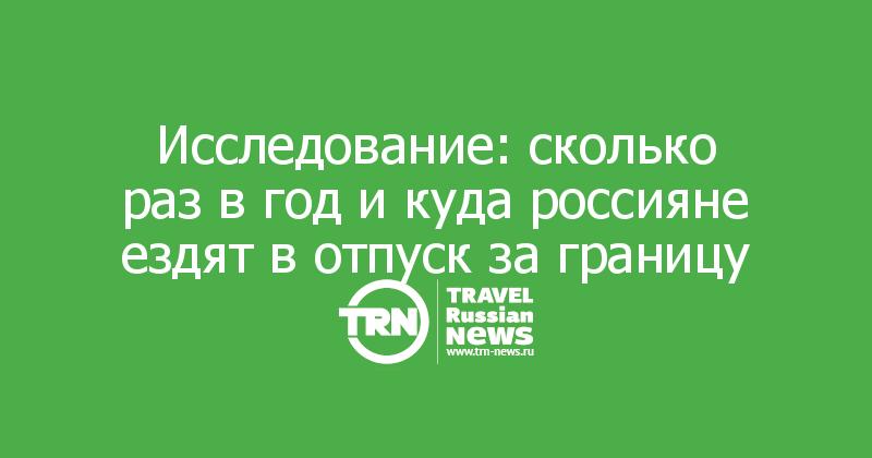 Исследование: сколько раз в год и куда россияне ездят в отпуск за границу