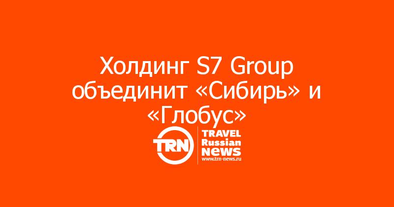 Холдинг S7 Group объединит «Сибирь» и «Глобус»