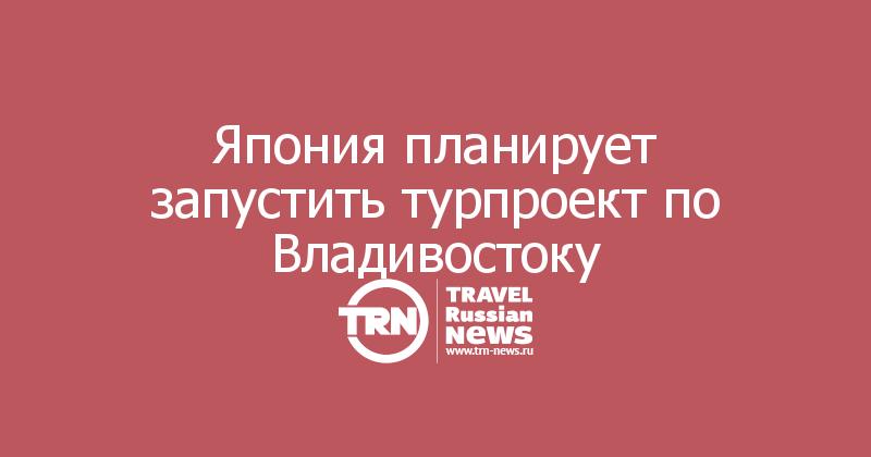 Япония планирует запустить турпроект по Владивостоку