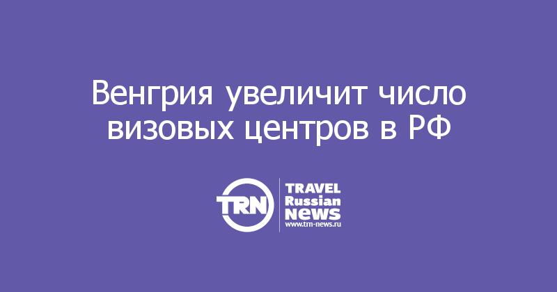 Венгрия увеличит число визовых центров в РФ