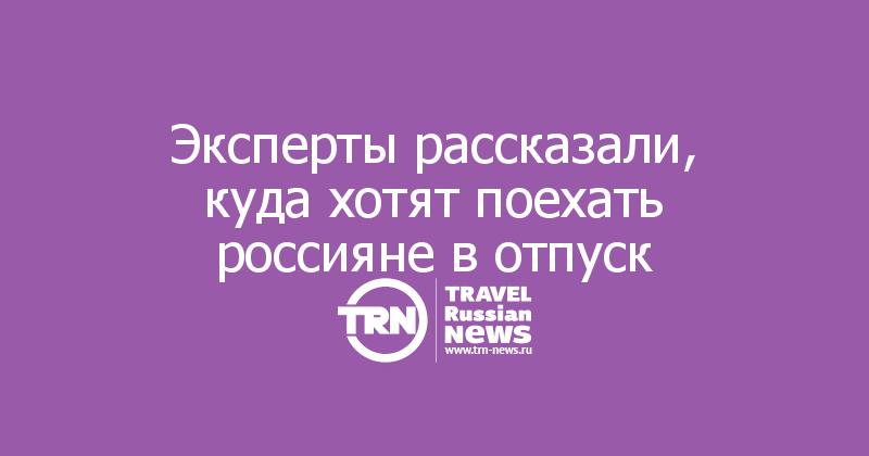 Эксперты рассказали, куда хотят поехать россияне в отпуск
