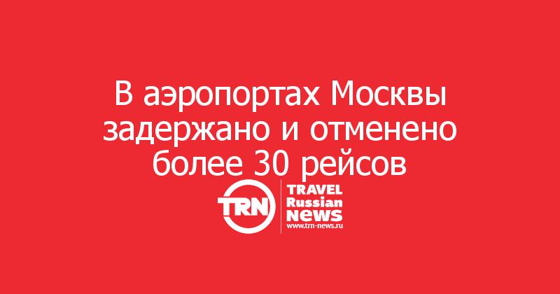 В аэропортах Москвы задержано и отменено более 30 рейсов
