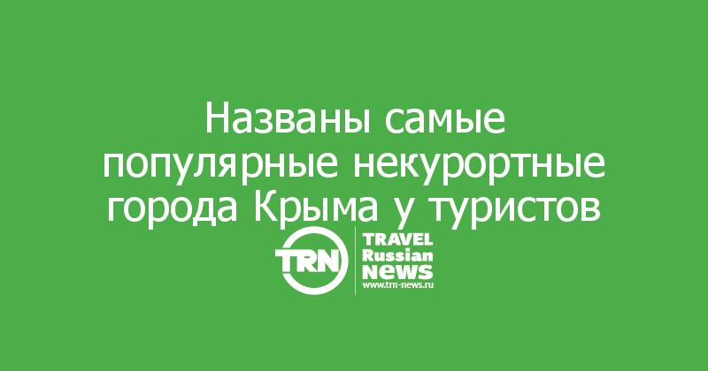 Названы самые популярные некурортные города Крыма у туристов