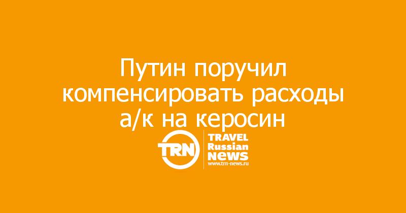 Путин поручил компенсировать расходы а/к на керосин