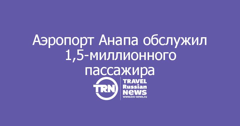 Аэропорт Анапа обслужил 1,5-миллионного пассажира