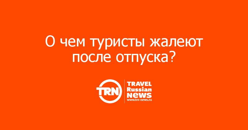 О чем туристы жалеют после отпуска?