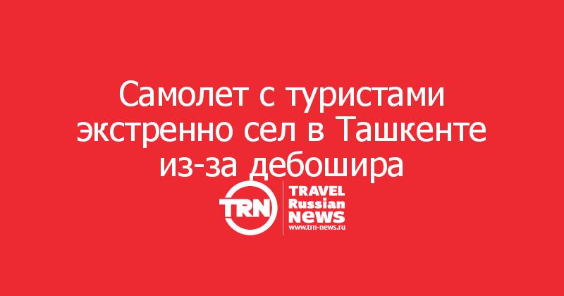 Самолет с туристами экстренно сел в Ташкенте из-за дебошира