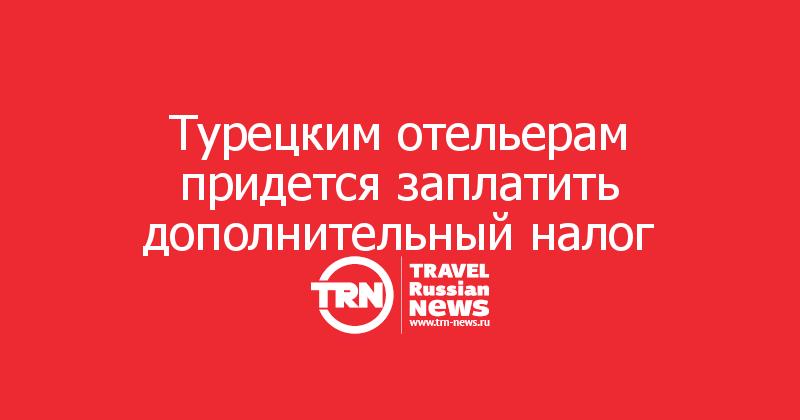 Турецким отельерам придется заплатить дополнительный налог