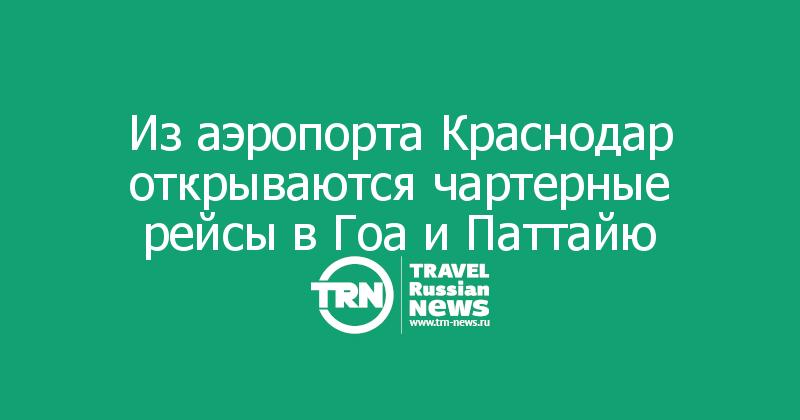 Из аэропорта Краснодар открываются чартерные рейсы в Гоа и Паттайю