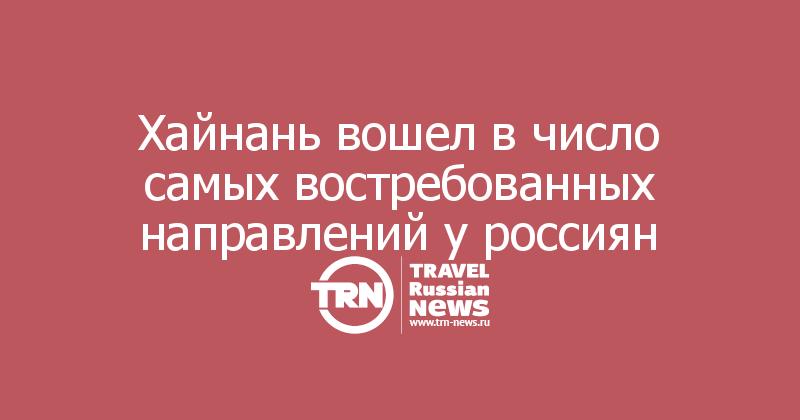 Хайнань вошел в число самых востребованных направлений у россиян
