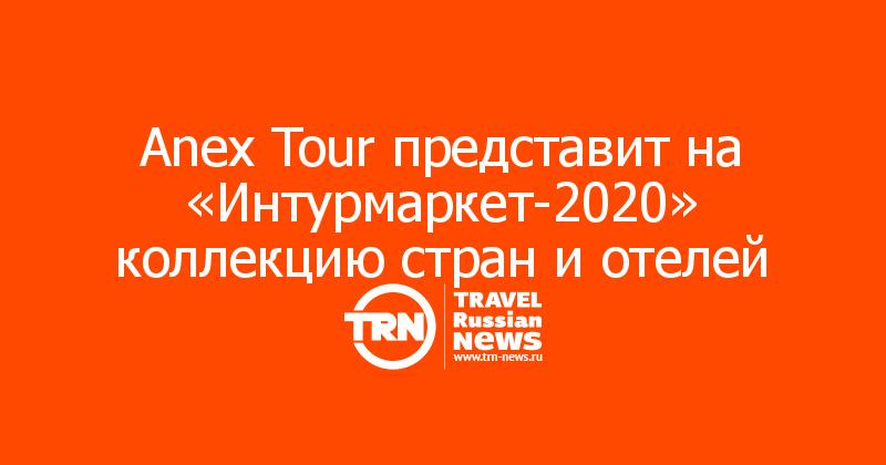 Anex Tour представит на «Интурмаркет-2020» коллекцию стран и отелей