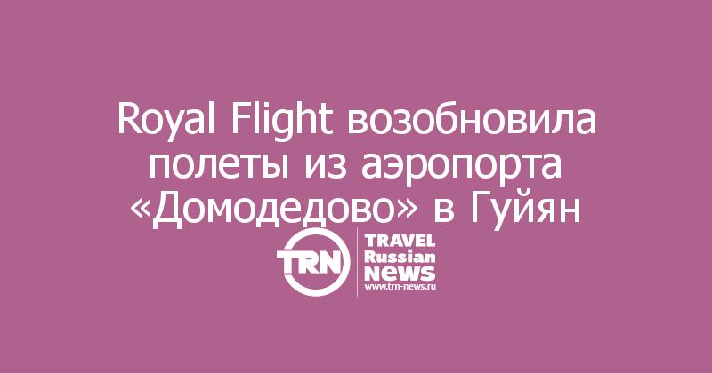 Royal Flight возобновила полеты из аэропорта «Домодедово» вГуйян