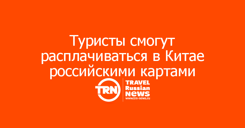 Туристы смогут расплачиваться в Китае российскими картами