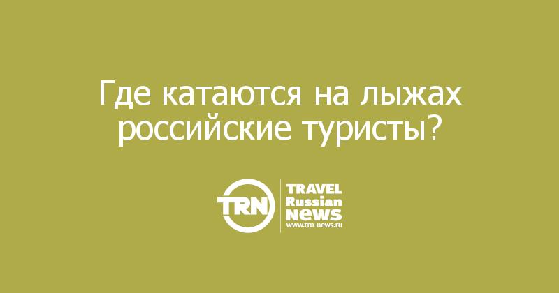 Где катаются на лыжах российские туристы?
