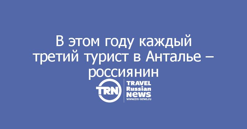 В этом году каждый третий турист в Анталье – россиянин