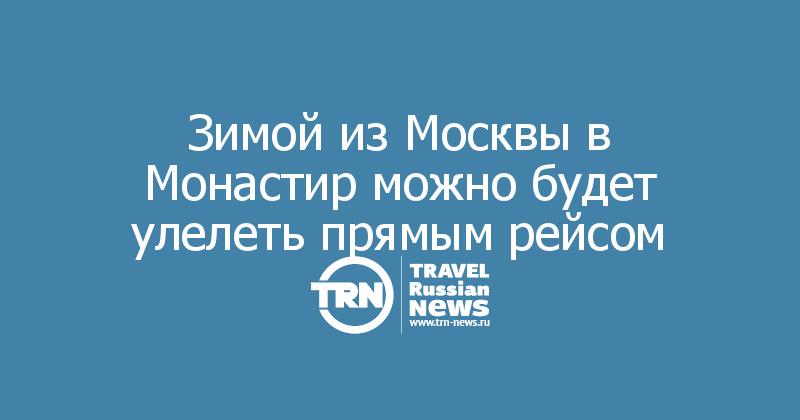 Зимой из Москвы в Монастир можно будет улелеть прямым рейсом