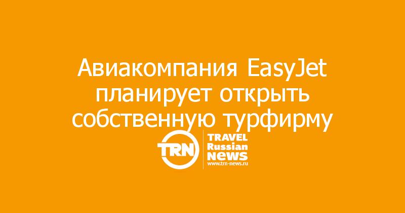 Авиакомпания EasyJet планирует открыть собственную турфирму