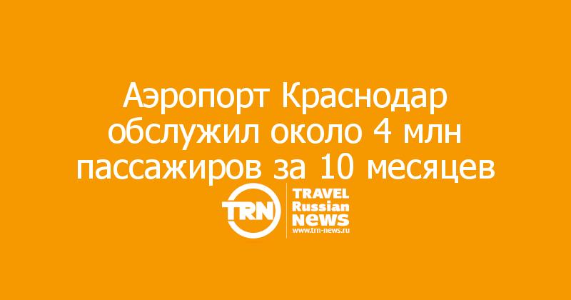Аэропорт Краснодар обслужил около 4 млн пассажиров за 10 месяцев