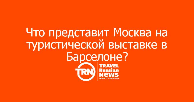 Что представит Москва на туристической выставке в Барселоне?