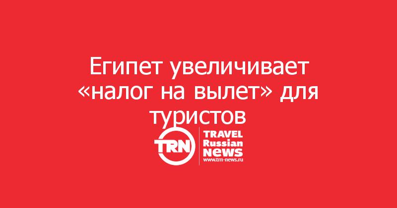 Египет увеличивает «налог на вылет» для туристов