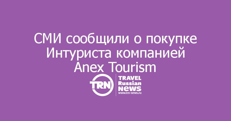 СМИ сообщили опокупке Интуриста компанией Anex Tourism