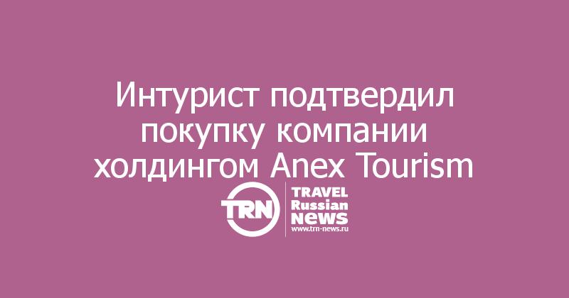 Интурист подтвердил покупку компании холдингом Anex Tourism