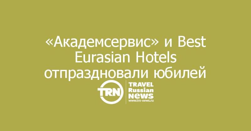 «Академсервис» и Best Eurasian Hotels отпраздновали юбилей