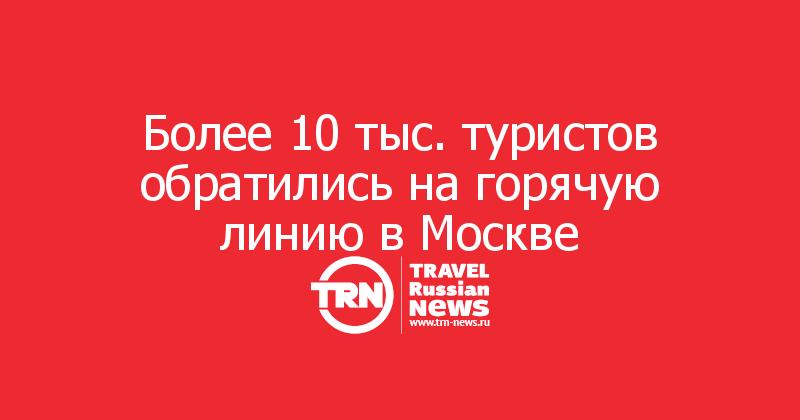 Более 10 тыс. туристов обратились на горячую линию в Москве