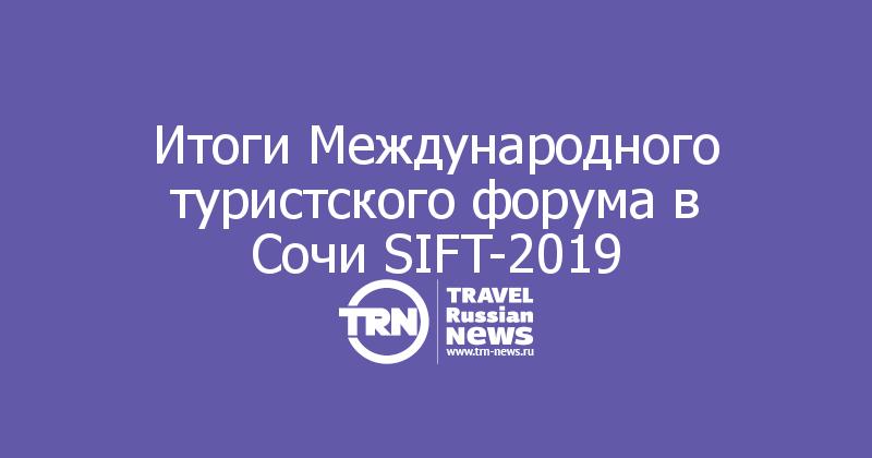 Итоги Международного туристского форума в Сочи SIFT-2019