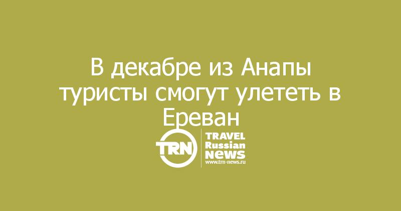 В декабре из Анапы туристы смогут улететь в Ереван