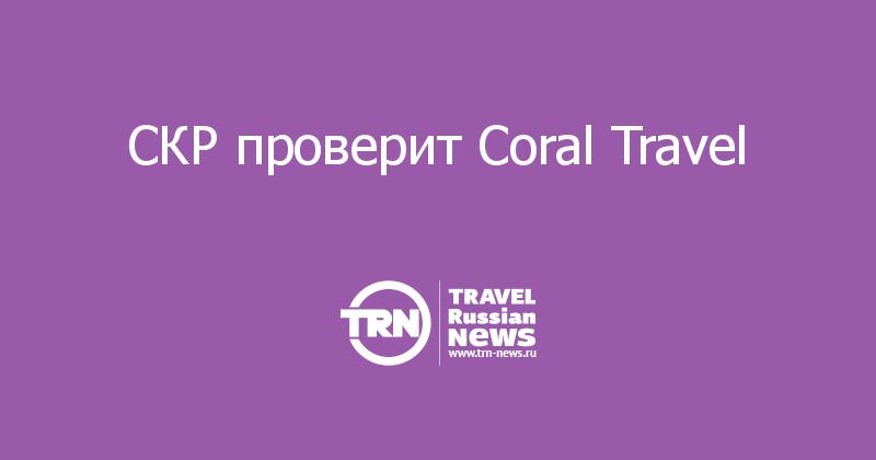 СКР проверит Coral Travel