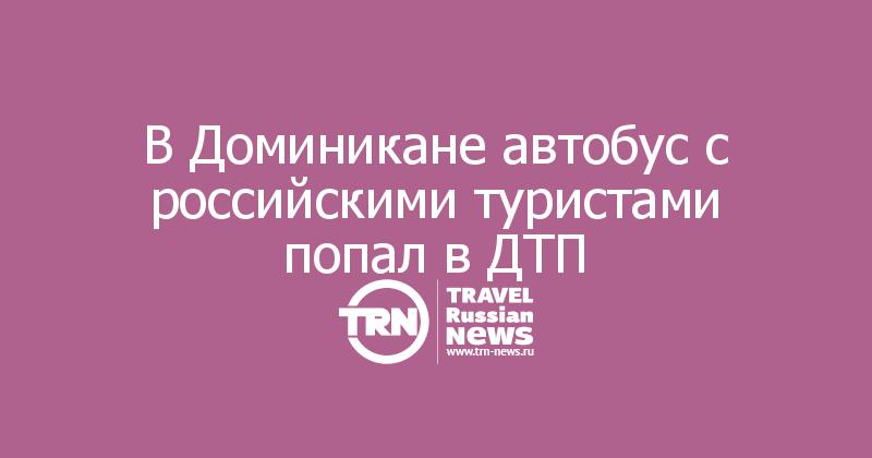 В Доминикане автобус с российскими туристами попал в ДТП