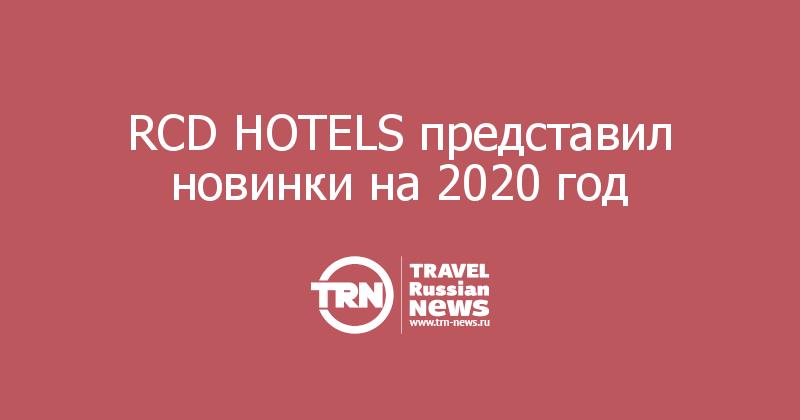 RCD HOTELS представил новинки на 2020 год