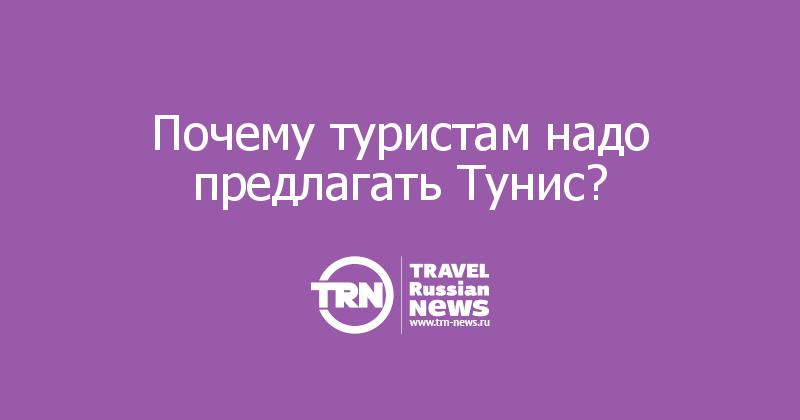 Почему туристам надо предлагать Тунис?