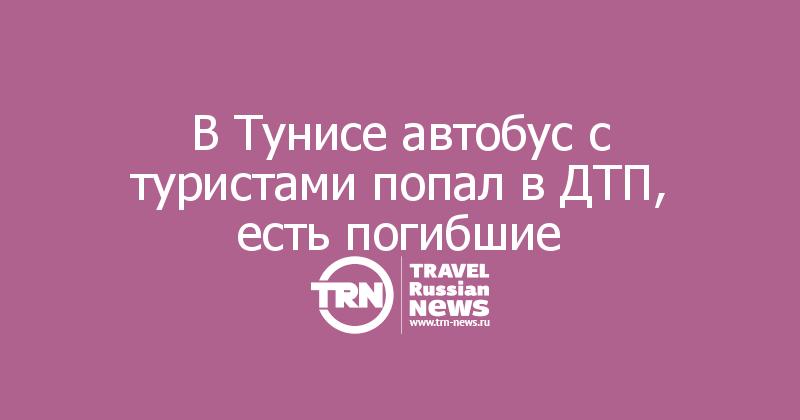 В Тунисе автобус с туристами попал в ДТП, есть погибшие