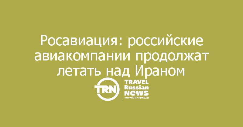 Росавиация: российские авиакомпании продолжат летать над Ираном