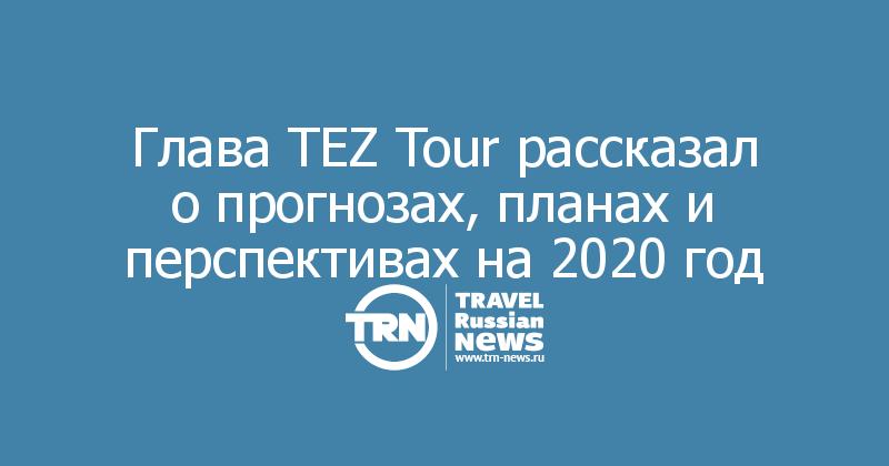 Глава TEZ Tour рассказал о прогнозах, планах и перспективах на 2020 год