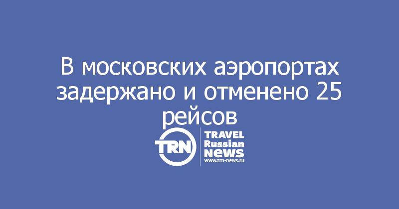 В московских аэропортах задержано и отменено 25 рейсов
