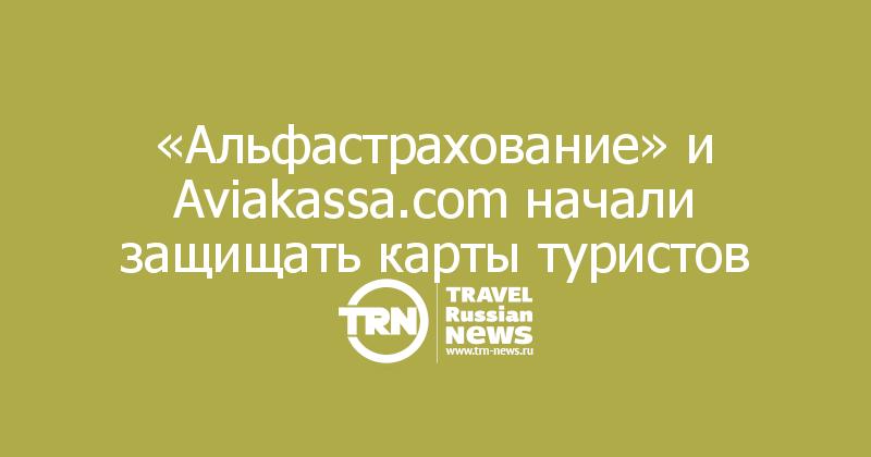 «Альфастрахование» и Aviakassa.com начали защищать карты туристов